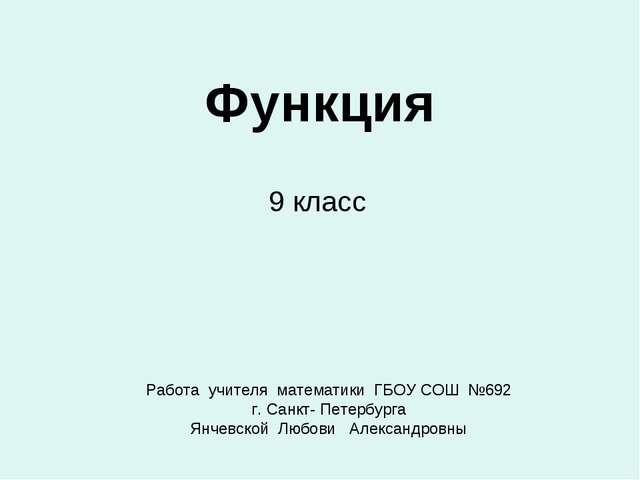 Функция 9 класс Работа учителя математики ГБОУ СОШ №692 г. Санкт- Петербурга...