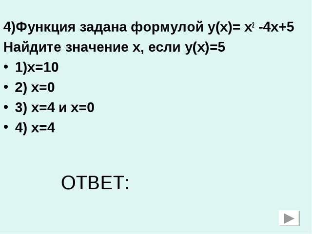 4)Функция задана формулой у(х)= х2 -4х+5 Найдите значение х, если у(х)=5 1)х=...