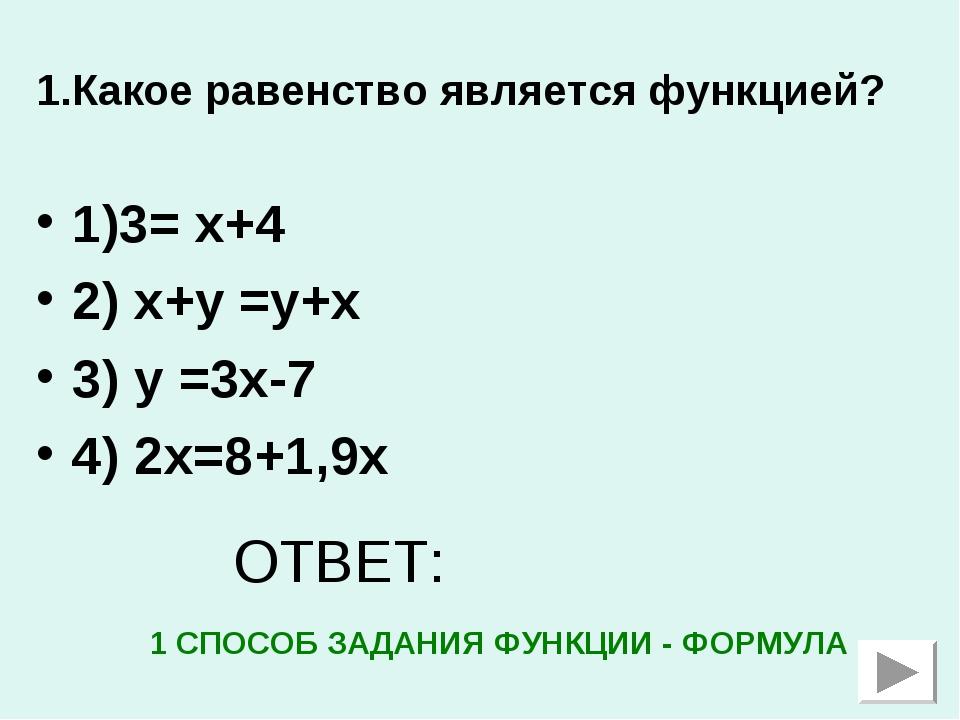 1.Какое равенство является функцией? 1)3= х+4 2) х+у =у+х 3) у =3х-7 4) 2х=8+...