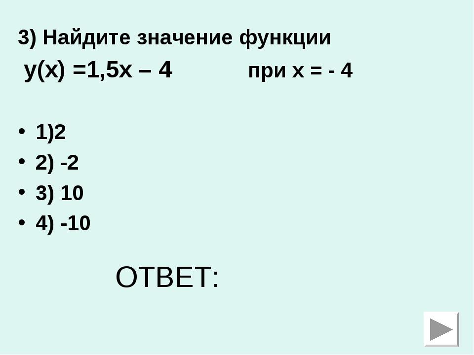3) Найдите значение функции у(х) =1,5х – 4 при х = - 4 1)2 2) -2 3) 10 4) -10...