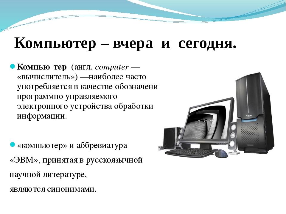 Компьютер – вчера и сегодня. Компью́тер (англ.computer— «вычислитель»)—наи...