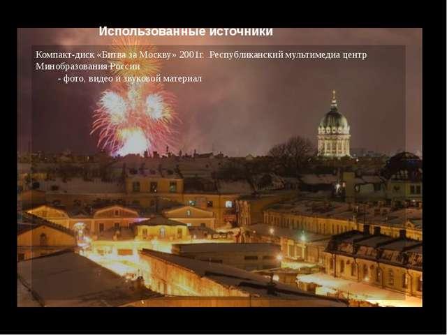 Использованные источники Компакт-диск «Битва за Москву» 2001г. Республикански...