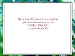 Михалина Светлана Александровна учитель начальных классов МБОУ «НОШ №29» г.