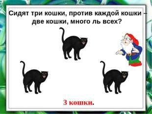 Сидят три кошки, против каждой кошки – две кошки, много ль всех? 3 кошки.