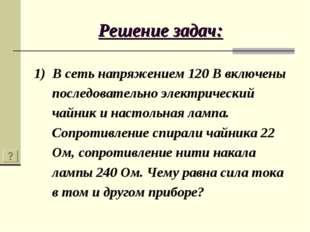 Решение задач: 1) В сеть напряжением 120 В включены последовательно электриче