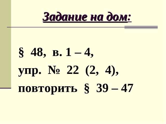 Задание на дом: § 48, в. 1 – 4, упр. № 22 (2, 4), повторить § 39 – 47