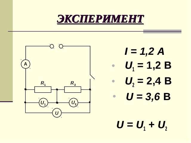 ЭКСПЕРИМЕНТ I = 1,2 А U1 = 1,2 B U2 = 2,4 B U = 3,6 B U = U1 + U2