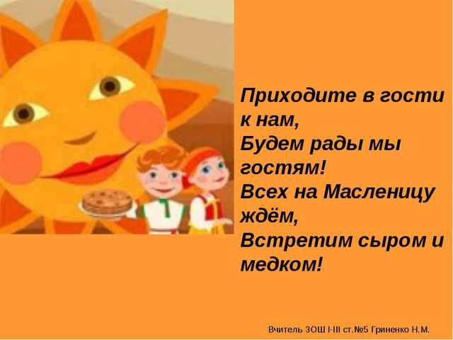 Вчитель ЗОШ І-ІІІ ст.№5 Гриненко Н.М. Приходите в гости к нам, Будем рады мы...