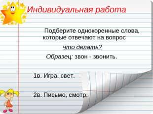 Индивидуальная работа Подберите однокоренные слова, которые отвечают на вопро