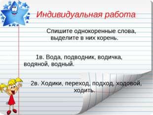 Индивидуальная работа Спишите однокоренные слова, выделите в них корень.