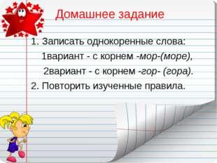 Домашнее задание Записать однокоренные слова: 1вариант - с корнем -мор-(море)