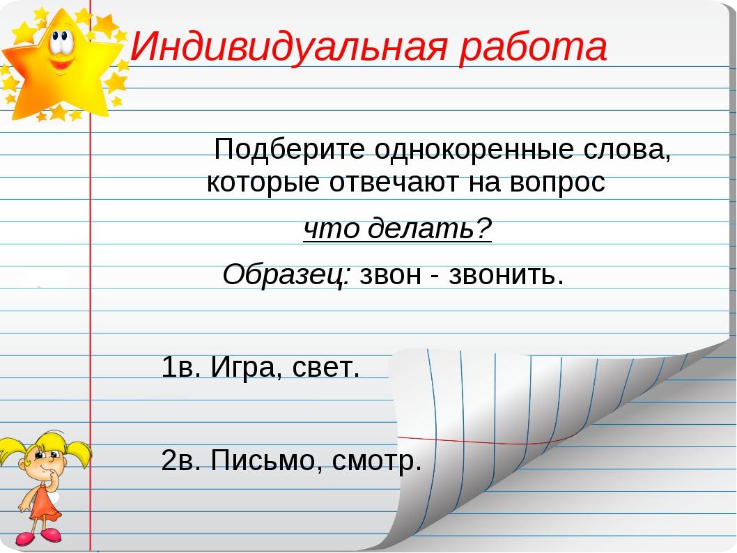 Индивидуальная работа Подберите однокоренные слова, которые отвечают на вопро...