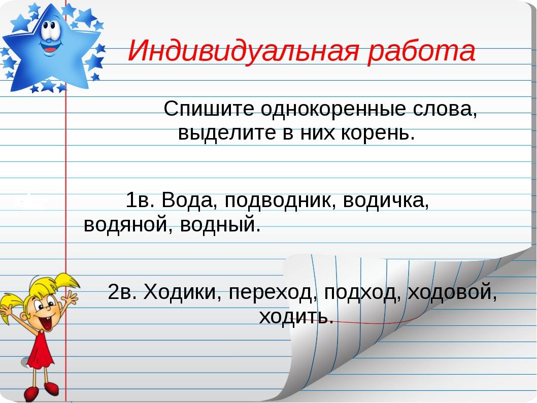 Индивидуальная работа Спишите однокоренные слова, выделите в них корень....