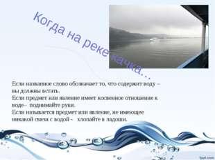 Когда на реке качка… Если названное слово обозначает то, что содержит воду –
