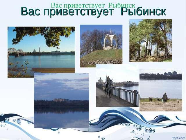 Вас приветствует Рыбинск Вас приветствует Рыбинск