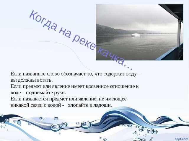 Когда на реке качка… Если названное слово обозначает то, что содержит воду –...