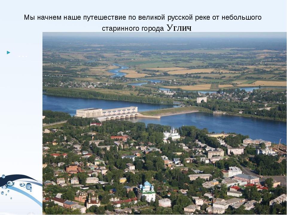 … Мы начнем наше путешествие по великой русской реке от небольшого старинног...