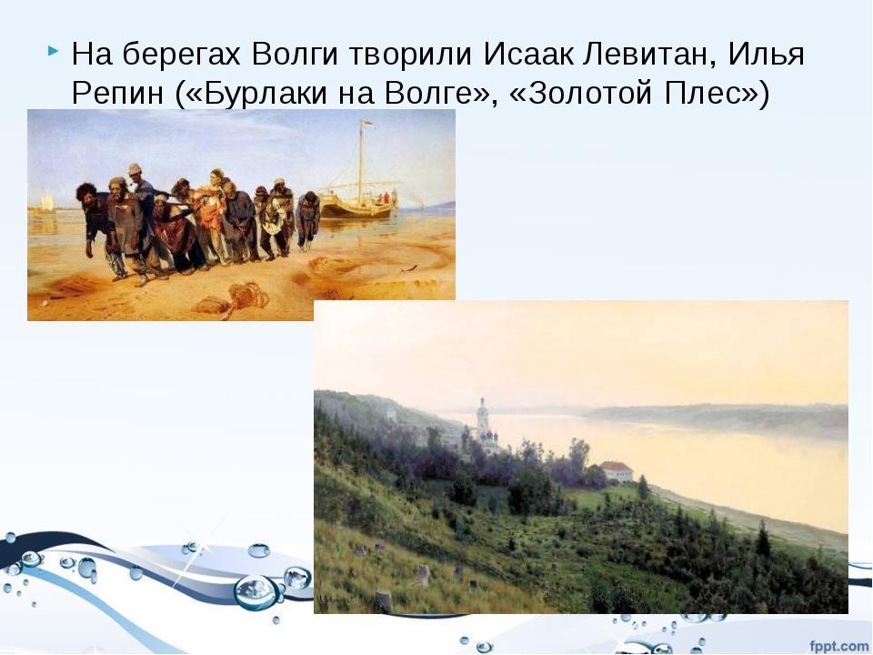 На берегах Волги творили Исаак Левитан, Илья Репин («Бурлаки на Волге», «Золо...
