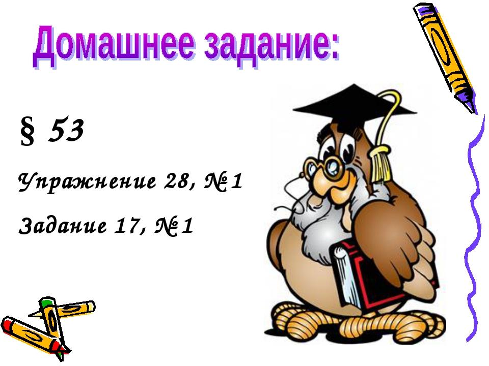 § 53 Упражнение 28, № 1 Задание 17, № 1