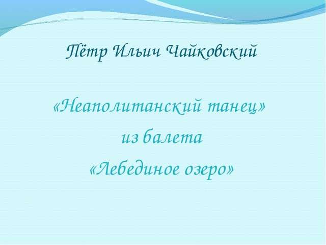 Пётр Ильич Чайковский «Неаполитанский танец» из балета «Лебединое озеро»