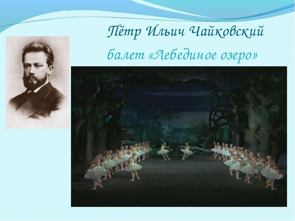 Пётр Ильич Чайковский балет «Лебединое озеро»