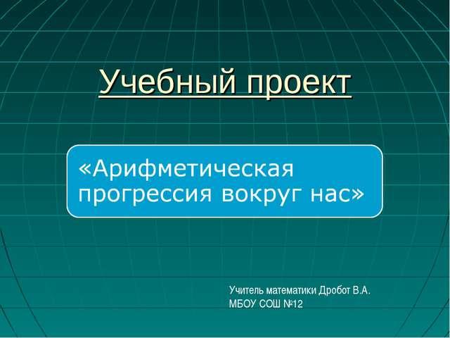 Учебный проект Учитель математики Дробот В.А. МБОУ СОШ №12