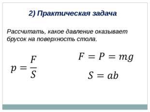 2) Практическая задача Рассчитать, какое давление оказывает брусок на поверхн