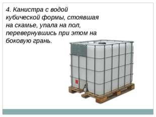 4. Канистра с водой кубической формы, стоявшая на скамье, упала на пол, перев