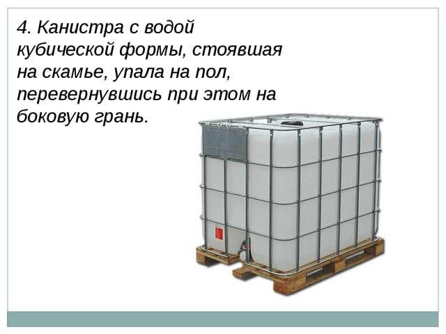4. Канистра с водой кубической формы, стоявшая на скамье, упала на пол, перев...