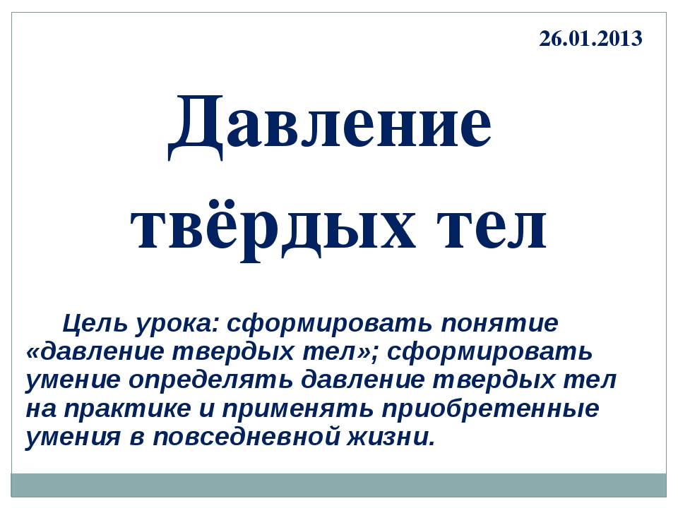 Давление твёрдых тел 26.01.2013 Цель урока: сформировать понятие «давление тв...