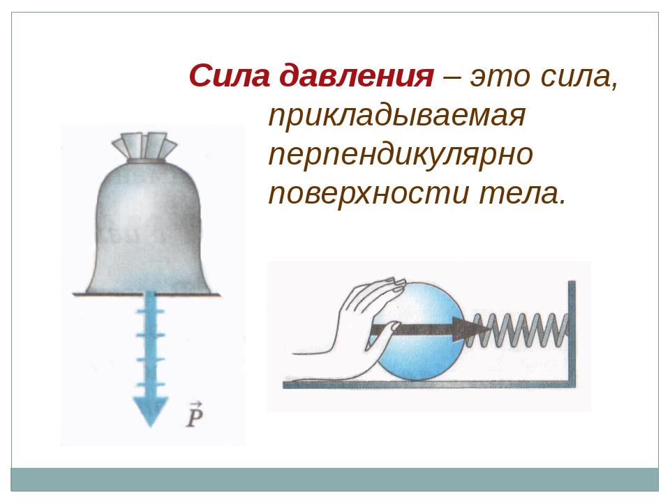 Сила давления – это сила, прикладываемая перпендикулярно поверхности тела.