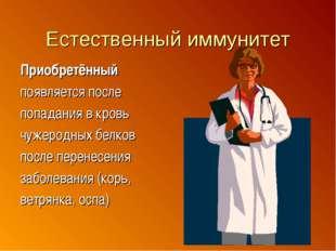 Естественный иммунитет Приобретённый появляется после попадания в кровь чужер