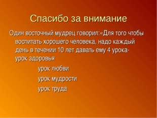 Спасибо за внимание Один восточный мудрец говорил:«Для того чтобы воспитать х