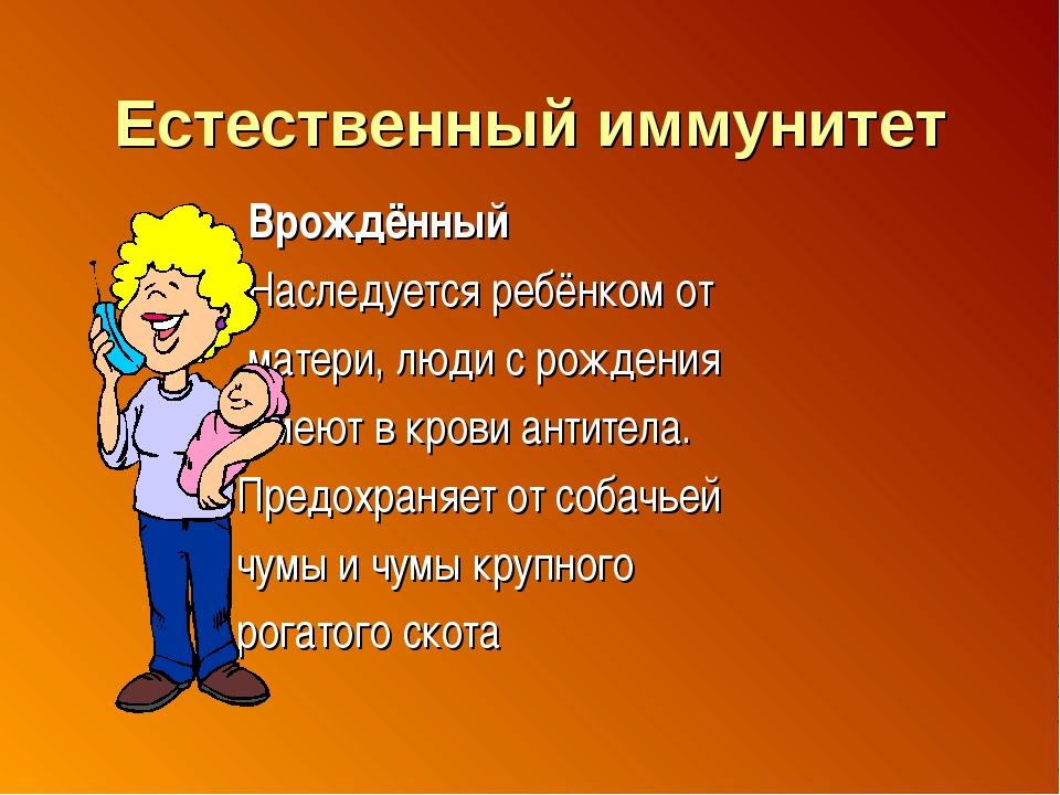 Естественный иммунитет Врождённый Наследуется ребёнком от матери, люди с рожд...