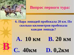 Вопрос первого тура: 6. Пара лошадей пробежала 20 км. По сколько километров п