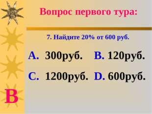 Вопрос первого тура: 7. Найдите 20% от 600 руб. А. 300руб. В. 120руб. С. 1200