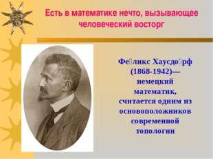 Фе́ликс Хаусдо́рф (1868-1942)— немецкий математик, считается одним из основоп