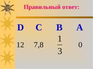 Правильный ответ: D C B A 12 7,8 0