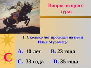 Вопрос второго тура: 1. Сколько лет просидел на печи Илья Муромец? А. 10 лет