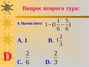 4. Вычислите: А. 1 В. С. D. Вопрос второго тура: D