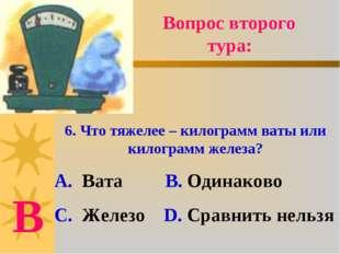 6. Что тяжелее – килограмм ваты или килограмм железа? А. Вата В. Одинаково С.