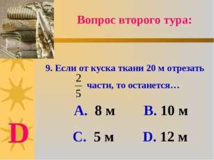 9. Если от куска ткани 20 м отрезать части, то останется… А. 8 м В. 10 м С. 5