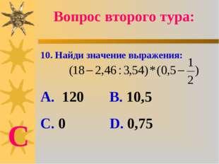 10. Найди значение выражения: А. 120 В. 10,5 С. 0 D. 0,75 Вопрос второго тура