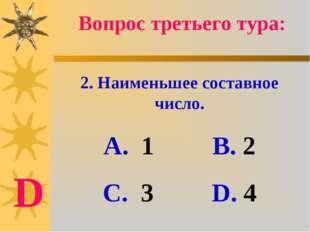 2. Наименьшее составное число. А. 1 В. 2 С. 3 D. 4 Вопрос третьего тура: D