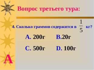 4. Сколько граммов содержится в кг? А. 200г В.20г С. 500г D. 100г Вопрос трет
