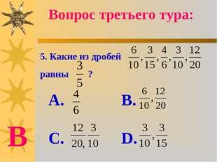 5. Какие из дробей равны ? А. В. С. D. Вопрос третьего тура: В