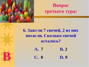 6. Зажгли 7 свечей, 2 из них погасли. Сколько свечей осталось? А. 7 В. 2 С. 0
