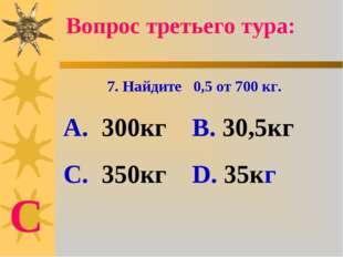 7. Найдите 0,5 от 700 кг. А. 300кг В. 30,5кг С. 350кг D. 35кг Вопрос третьего