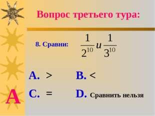 8. Сравни: А. > В. < С. = D. Сравнить нельзя Вопрос третьего тура: А