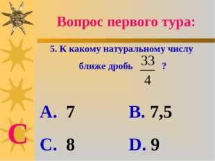 Вопрос первого тура: 5. К какому натуральному числу ближе дробь ? А. 7 В. 7,5